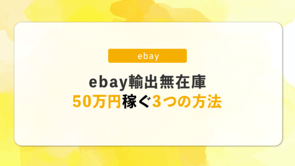 ローリスク!ebay輸出の無在庫で売上50万円稼ぐための3つの方法